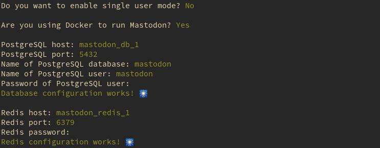 Single user mode? N, Using Docker to run Mastodon? Y, PostgreSQL host: mastodon_db_1, PostgreSQL port: 5432, Name of PostgreSQL database: mastodon, Name of PostgreSQL user: mastodon, Password of ProstgreSQL user: password